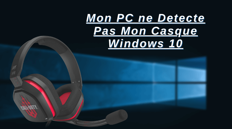 Mon PC ne Detecte Pas Mon Casque Windows 10
